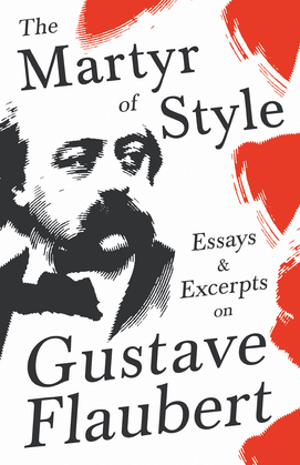 The Martyr of Style - Essays & Excerpts on Gustave Flaubert