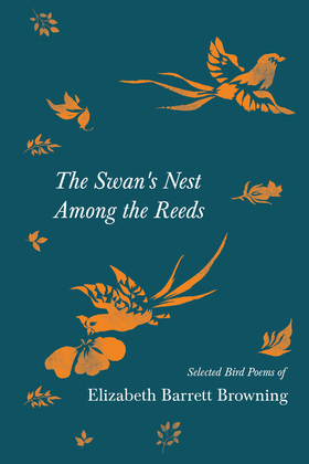 The Swan's Nest Among the Reeds - Selected Bird Poems of Elizabeth Barrett Browning