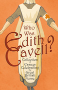 Who was Edith Cavell? A Collection of Essays Celebrating the Great British Nurse