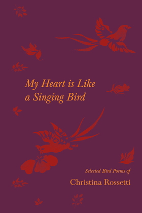 My Heart is Like a Singing Bird - Selected Bird Poems of Christina Rossetti
