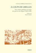 A coups de libelles. Une culture politique au temps des guerres de religion (1562-1598) Préface de Denis Crouzet