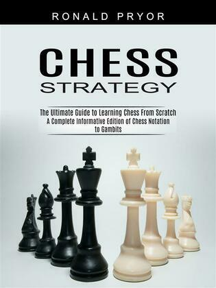 Chess Strategy: The Ultimate Guide to Learning Chess From Scratch (A Complete Informative Edition of Chess Notation to Gambits)
