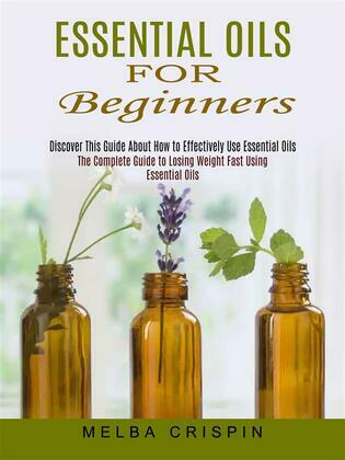 Essential Oils for Beginners: Discover This Guide About How to Effectively Use Essential Oils (The Complete Guide to Losing Weight Fast Using Essential Oils)