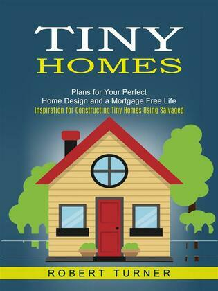 Tiny Homes: Plans for Your Perfect Home Design and a Mortgage Free Life (Inspiration for Constructing Tiny Homes Using Salvaged)