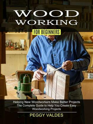 Woodworking for Beginners: Helping New Woodworkers Make Better Projects (The Complete Guide to Help You Create Easy Woodworking Projects)