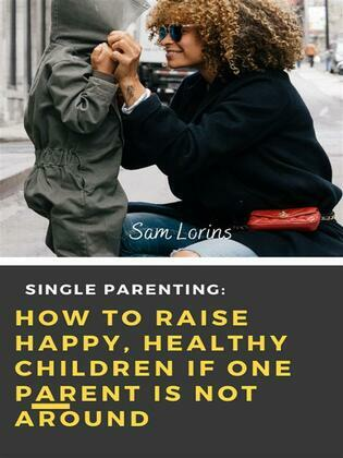 Single Parenting How to Raise Happy, Healthy Children If One Parent Is Not Around