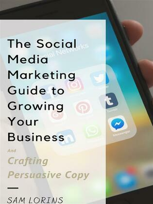 The Social Media Marketing Guide to Growing Your Business and Crafting Persuasive Copy