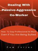 Dealing With Passive-Aggressive Co-Worker  How to Stay Professional at Work  Even if You Are Being Bullied