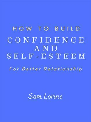 How to Build Confidence and Self –Esteem For Better Relationship