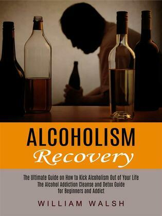 Alcoholism Recovery: The Ultimate Guide on How to Kick Alcoholism Out of Your Life (The Alcohol Addiction Cleanse and Detox Guide for Beginners and Addict)