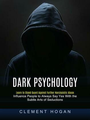 Dark Psychology: Learn to Stand Guard Against Further Narcissistic Abuse (Influence People to Always Say Yes With the Subtle Arts of Seductions)