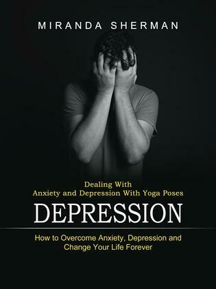 Depression: Dealing With Anxiety and Depression With Yoga Poses (How to Overcome Anxiety, Depression and Change Your Life Forever)