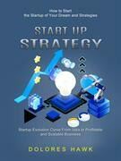 Start Up Strategy: How to Start the Startup of Your Dream and Strategies (Startup Evolution Curve From Idea to Profitable and Scalable Business)