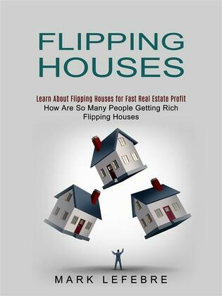 Flipping Houses: Learn About Flipping Houses for Fast Real Estate Profit (How Are So Many People Getting Rich Flipping Houses)