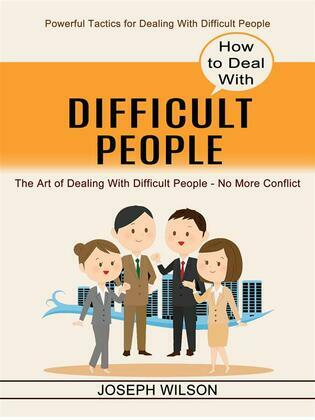 How to Deal With Difficult People: Powerful Tactics for Dealing With Difficult People (The Art of Dealing With Difficult People - No More Conflict)