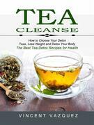 Tea Cleanse: How to Choose Your Detox Teas, Lose Weight and Detox Your Body (The Best Tea Detox Recipes for Health)