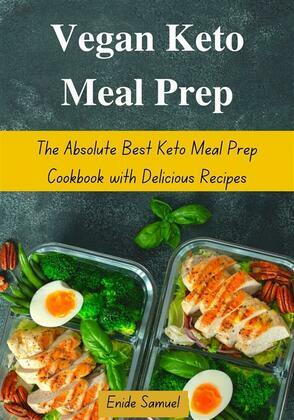 Vegan Keto Meal Prep: The Absolute Best Keto Meal Prep Cookbook with Delicious Recipes