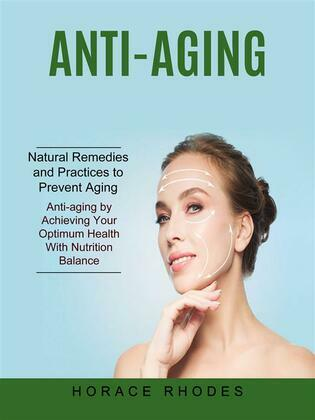 Anti-aging: Natural Remedies and Practices to Prevent Aging (Anti-aging by Achieving Your Optimum Health With Nutrition Balance)