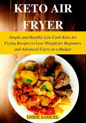 Keto Air Fryer: Simple and Healthy Low Carb Keto Air Frying Recipes to Lose Weight for Beginners and Advanced Users on a Budget