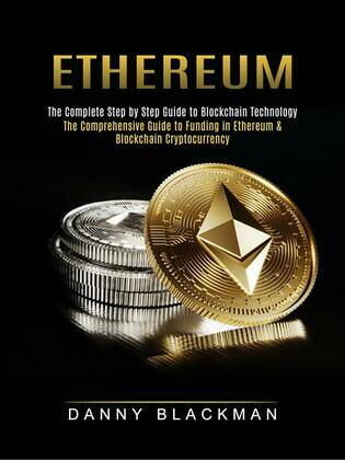 Ethereum: The Complete Step by Step Guide to Blockchain Technology (The Comprehensive Guide to Funding in Ethereum & Blockchain Cryptocurrency)