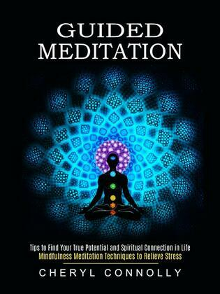 Guided Meditation: Tips to Find Your True Potential and Spiritual Connection in Life (Mindfulness Meditation Techniques to Relieve Stress)