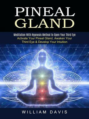 Pineal Gland: Meditation With Hypnosis Method to Open Your Third Eye (Activate Your Pineal Gland, Awaken Your Third Eye & Develop Your Intuition)