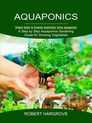 Aquaponics: Simple Guide to Growing Vegetables Using Aquaponics (A Step by Step Aquaponics Gardening Guide for Growing Vegetables)