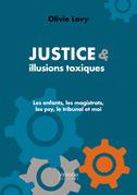 JUSTICE & ILLUSIONS TOXIQUES - Les enfants, les magistrats, les psy, le tribunal et moi