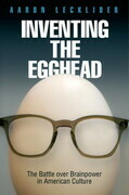 Inventing the Egghead: The Battle over Brainpower in American Culture