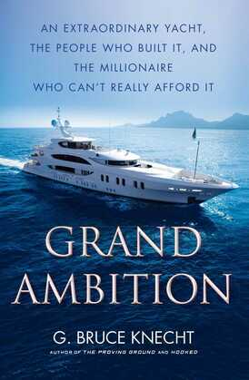 Grand Ambition: An Extraordinary Yacht, the People Who Built It, and the Millionaire Who Can't Really Afford It