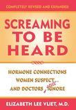 Screaming to be Heard: Hormonal Connections Women Suspect ... and Doctors Still Ignore