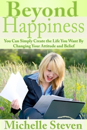 Beyond Happiness: You Can Simply Create the Life You Want By Changing Your Attitude and Belief