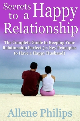 Secrets to a Happy Relationship: The Complete Guide to Keeping Your Relationship Perfect