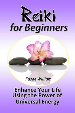 Reiki for Beginners: Enhance Your Life Using the Power of Universal Energy