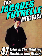 The Jacques Futrelle Megapack: 47 Tales of The Thinking Machine and Others