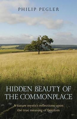 Hidden Beauty of the Commonplace: A nature mystic's reflections upon the true meaning of freedom