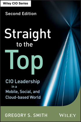 Straight to the Top: CIO Leadership in a Mobile, Social, and Cloud-Based World