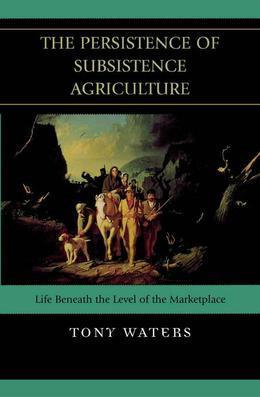 The Persistence of Subsistence Agriculture: Life Beneath the Level of the Marketplace