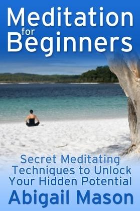 Meditation for Beginners: Secret Meditating Techniques to Unlock Your Hidden Potential
