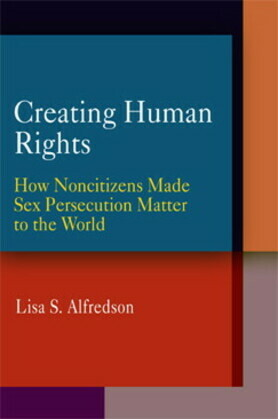 Creating Human Rights: How Noncitizens Made Sex Persecution Matter to the World