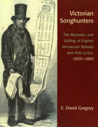 Victorian Songhunters: The Recovery and Editing of English Vernacular Ballads and Folk Lyrics, 1820-1883