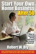 Start Your Own Home Business After 50: How to Survive, Thrive, and Earn the Income You Deserve