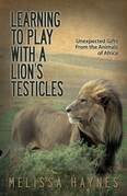 Learning to Play With a Lion's Testicles: Unexpected Gifts From the Animals of Africa
