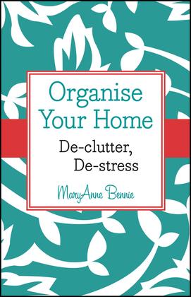 Organise Your Home: De-clutter, De-stress