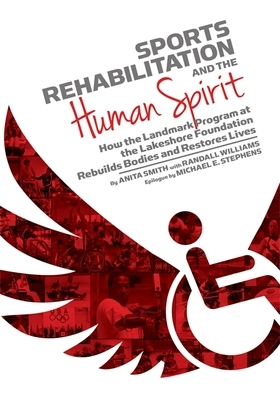 Sports Rehabilitation and the Human Spirit: How the Landmark Program at the Lakeshore Foundation Rebuilds Bodies and Restores Lives