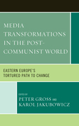 Media Transformations in the Post-Communist World: Eastern Europe's Tortured Path to Change