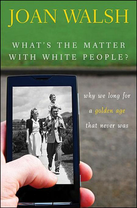 What's the Matter with White People: Why We Long for a Golden Age That Never Was