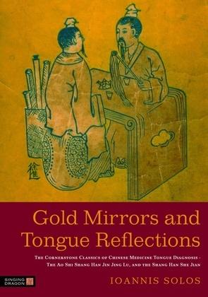 Gold Mirrors and Tongue Reflections: The Cornerstone Classics of Chinese Medicine Tongue Diagnosis - The Ao Shi Shang Han Jin Jing Lu, and the Shang H