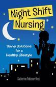 Night Shift Nursing: Savvy Solutions for a Healthy Lifestyle