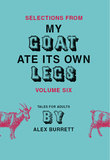 Selections from My Goat Ate Its Own Legs, Volume Six